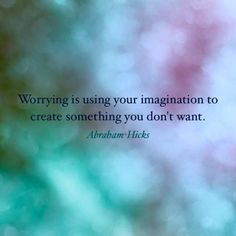 Worrying is using your imagination to create something you don't want. -Abraham Hicks