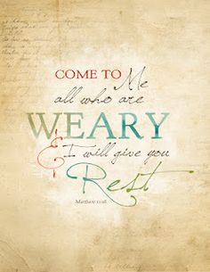 LOVE... Come to Me all who are weary & I will give you Rest. Matthew 11:28
