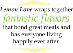 Lemon Love wraps together fantastic flavors that bond great meals and has everyone living happily ever after.