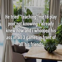 """He tried """"teaching"""" me to play pool not knowing i already knew how and i whooped his ass in all 3 games in front of all his friends"""