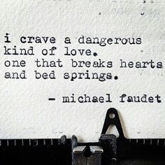 I crave a dangerous kind of love, ..one that breaks hearts and bed springs. ~ Michael Faudet