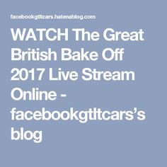 WATCH The Great British Bake Off 2017 Live Stream Online  - facebookgtltcars's blog