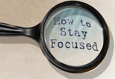 How To Stay Focused and Accomplish Your Goals