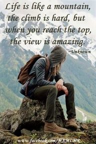 Life is like a mountain, the climb is hard, but when you reach the top, the view is amazing.