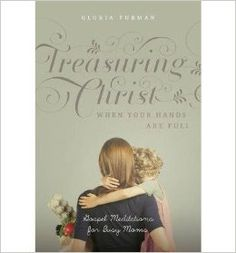 """Giveaway of a paperback copy of Gloria Furman's new book """"Treasuring Christ When Your Hands Are Full""""! April 22-29, click over to enter! This is a GREAT book!!"""