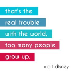 That's the real trouble with the world, too many people grow up. - Walt Disney #quote *So true!