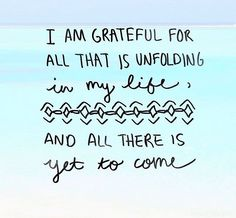I'm thankful for everything that is unfolding in my life