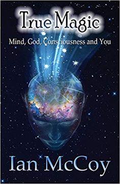 True Magic: Minid, God, Consciousness and You: Ian McCoy: 9781928234265: Amazon.com: Books