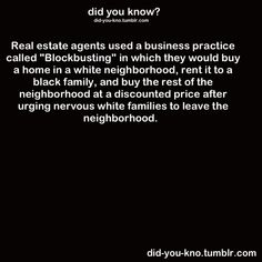 """REAL ESTATE:  Until the 1980's, some real estate agents used a business practice known as """"Blockbusting"""".  They would buy a home in a white neighborhood, rent it to a black family, then buy the rest of the neighborhood at a discounted price after urging nervous families to leave the neighborhood."""
