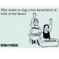 Who wants to slap a two faced bitch in both of her faces? I do, I do! =) Bwahaha!