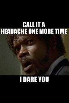 Say it... haha for real until you know what a migraine is don't call it just a headache