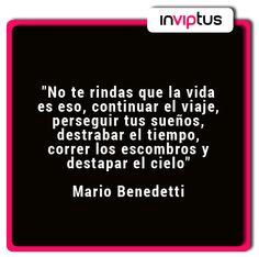 """""""No te rindas que la vida es eso, continuar el viaje, perseguir tus sueños, destrabar el tiempo, correr los escombros y destapar el cielo"""" Mario Benedetti"""