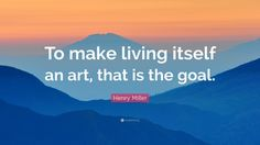 94173-Henry-Miller-Quote-To-make-living-itself-an-art-that-is-the-goal