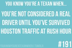 ;) You aren't a real driver unless you've driven Houston's freeways at 5:00pm  :P  Oh--and Survived! LMAO