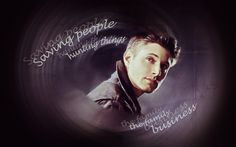 Dean Winchester. Saving people, hunting things - The family business. #Dean_Winchester #Supernatural