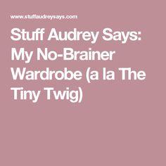 Stuff Audrey Says: My No-Brainer Wardrobe (a la The Tiny Twig)
