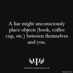 A liar might unconsciously place objects (book, coffee cup, etc.) between themselves and you. Deductions!!!