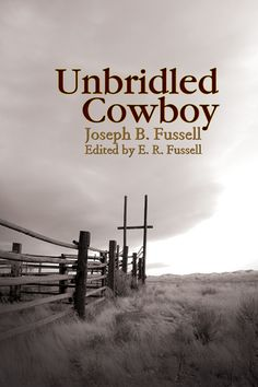 """""""Unbridled Cowboy"""" by Joseph B. Fussell, edited by E. R. Fussell (Winner of the 2009 Will Rogers Medallion Award) — A riveting firsthand account of a defiant hell-raiser in the wild and tumultuous American Southwest in the late 1800s. In a time and place with no law, the young cowboy exacted revenge on those who trespassed him or those who abused authority. Joe recounts tales of cowboy adventures, narrow escapes, and undercover work as a Texas Ranger and life on the railroads."""