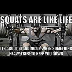 Squats are loke life.. its about standing up when something heavy tries to keep you down.