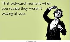 That awkward moment when you realize they weren't waving at you..