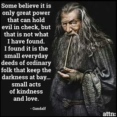 Gandalf quote, evil in chrck, darness at bay, ordinary folk, small acts, kindness,  love
