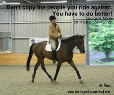 """""""Don't copy the people you ride against. You have to do better!"""" -George Morris."""