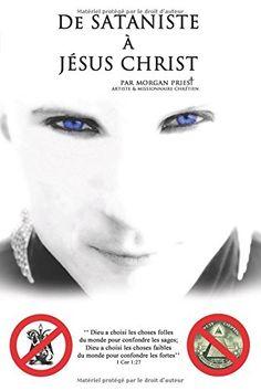 De sataniste à Jésus-Christ: Dieu a choisi les choses folles du monde pour confondre les sages; Dieu a choisi les choses faibles du monde pour confondre les fortes (1 Cor 1:27). de Morgan Priest http://www.amazon.fr/dp/1530188415/ref=cm_sw_r_pi_dp_fSC4wb0V65W6P