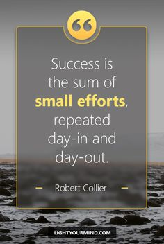 """Success is the sum of small efforts, repeated day-in and day-out."" – Robert Collier"