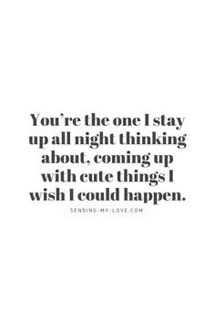 You're the one I stay up all night thinking about, coming up with cute things I wish I could happen. Long Distance Quotes, Long Distance Relationship Quotes, Beautiful Love, My Love, Youre The One, Stay Up, Perfection Quotes, Send Me, Wish