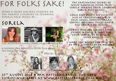 'For Folks Sake' Monday Aug 25th at the Battersea Barge. Spend a Bank Holiday evening on the Thames listening to stunning female folk music by the Welsh acapella sister trio SORELA, plus guests. Tickets www.eventbrite.co.uk/e/for-folks-sake-tickets-11952286611.