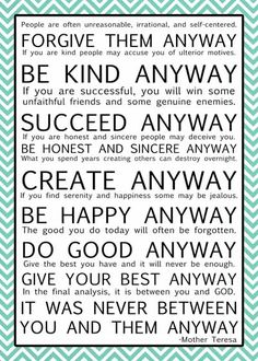 Free for a limited time printable Mother Theresa quote! Many colors available… Fantastic Quotes, Great Quotes, Quotes To Live By, Inspirational Quotes, Inspiring Sayings, Interesting Quotes, Motivational Quotes, Mother Theresa Do It Anyway, Mother Theresa Quotes