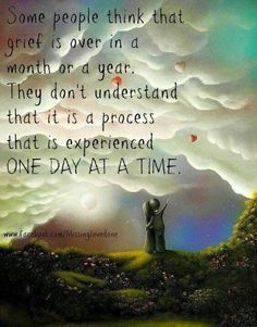 Grief, is a process. One day at a time.