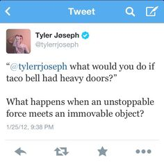 Haha! Tyler loves Taco Bell, another reason he's awesome