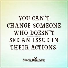 Do not wish to change someone You can't change someone who doesn't see an issue in their actions. — Unknown Author