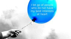 I let go of people who do not have my best interests at heart