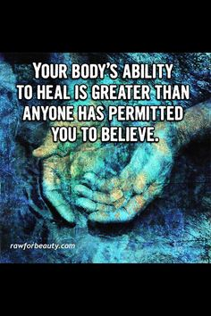 Your body's ability to heal is greater than anyone has permitted you to believe!