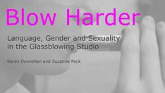 """A talk titled """"Blow Harder: An Exploration of Language, Sexuality and Gender in the Glassblowing Studio."""