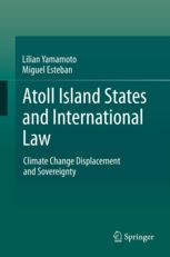 Lilian Yamamoto & Miguel Esteban, Atoll Island States and International Law: Climate Change Displacement and Sovereignty, Springer, Aug. 2013