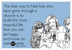 The best way to heal kids who have gone through a divorce is to build the most beautiful life that you can, be happy and move on.