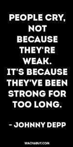 'People cry not because they're weak. It's because they've been strong for too long.' That's how my burn out feels for me.