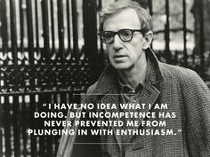 """I have no idea what I am doing, but incompetence has never prevented me from plunging in with enthusiasm."" - Woody Allen"