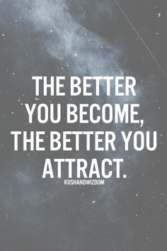The better you become, the better you attract.