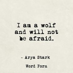 I am a wolf and will not be afraid. Arya Stark