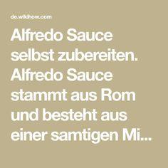 Alfredo Sauce selbst zubereiten. Alfredo Sauce stammt aus Rom und besteht aus einer samtigen Mischung aus Butter, Parmesankäse und Sahne. Man kann fertige Alfredo Sauce in Dosen und Gläsern oder tiefgekühlt kaufen, du kannst sie jedoch au...
