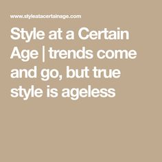 Style at a Certain Age | trends come and go, but true style is ageless