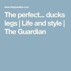 The perfect... ducks legs | Life and style | The Guardian