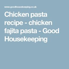 Chicken pasta recipe - chicken fajita pasta - Good Housekeeping