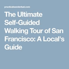 The Ultimate Self-Guided Walking Tour of San Francisco: A Local's Guide