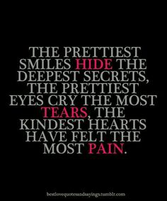 The prettiest smiles hide the deepest secrets, the prettiest eyes cry the most tears, the kindest hearts have felt the most pain...