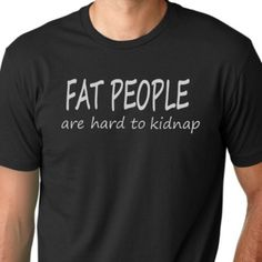Fat people are hard to kidnap Funny Tshirt by ThinkOutLoudApparel, $12.99
